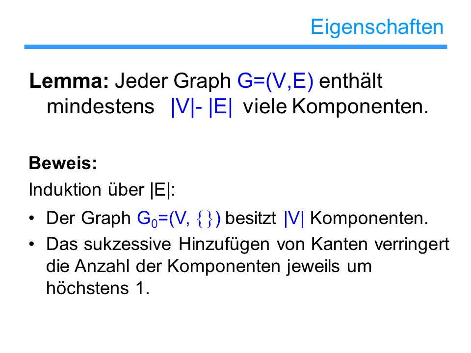 Eigenschaften Lemma: Jeder Graph G=(V,E) enthält mindestens |V|- |E| viele Komponenten. Beweis: Induktion über |E|: Der Graph G 0 =(V, ) besitzt |V| K
