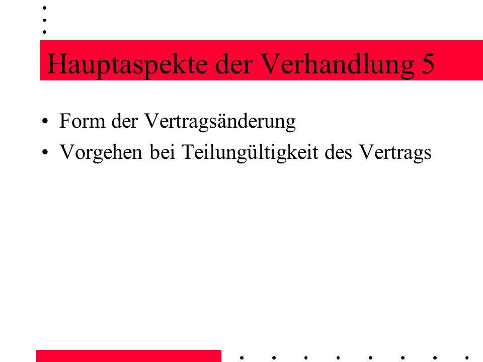 Hauptaspekte der Verhandlung 5 Form der Vertragsänderung Vorgehen bei Teilungültigkeit des Vertrags