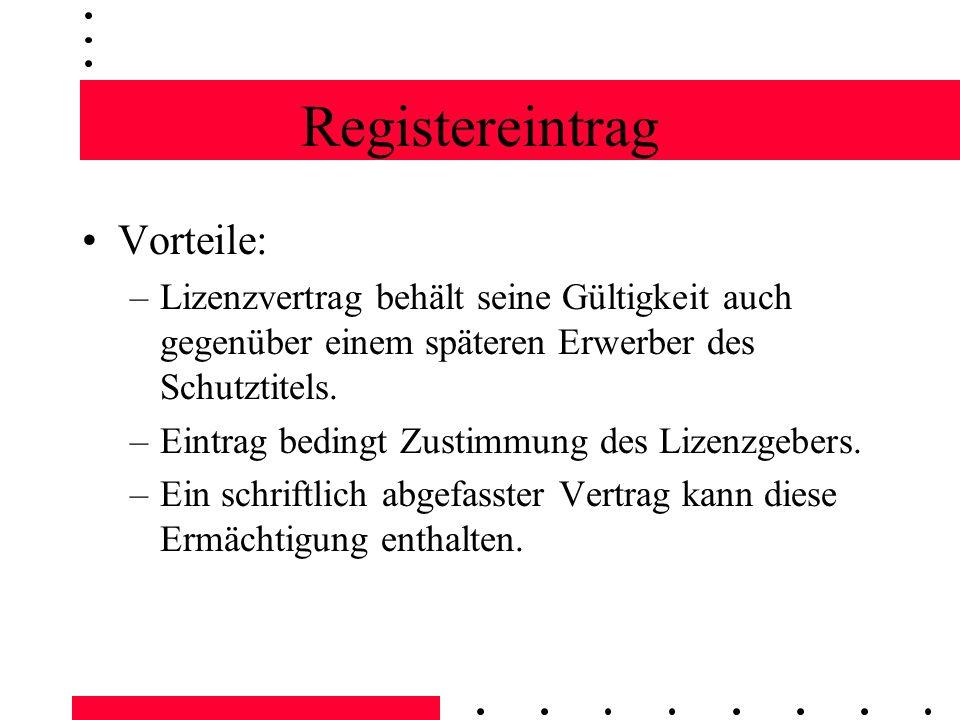 Registereintrag Vorteile: –Lizenzvertrag behält seine Gültigkeit auch gegenüber einem späteren Erwerber des Schutztitels. –Eintrag bedingt Zustimmung
