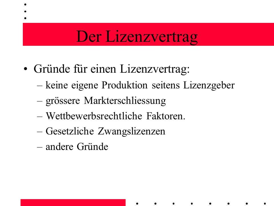 Der Lizenzvertrag Gründe für einen Lizenzvertrag: –keine eigene Produktion seitens Lizenzgeber –grössere Markterschliessung –Wettbewerbsrechtliche Fak