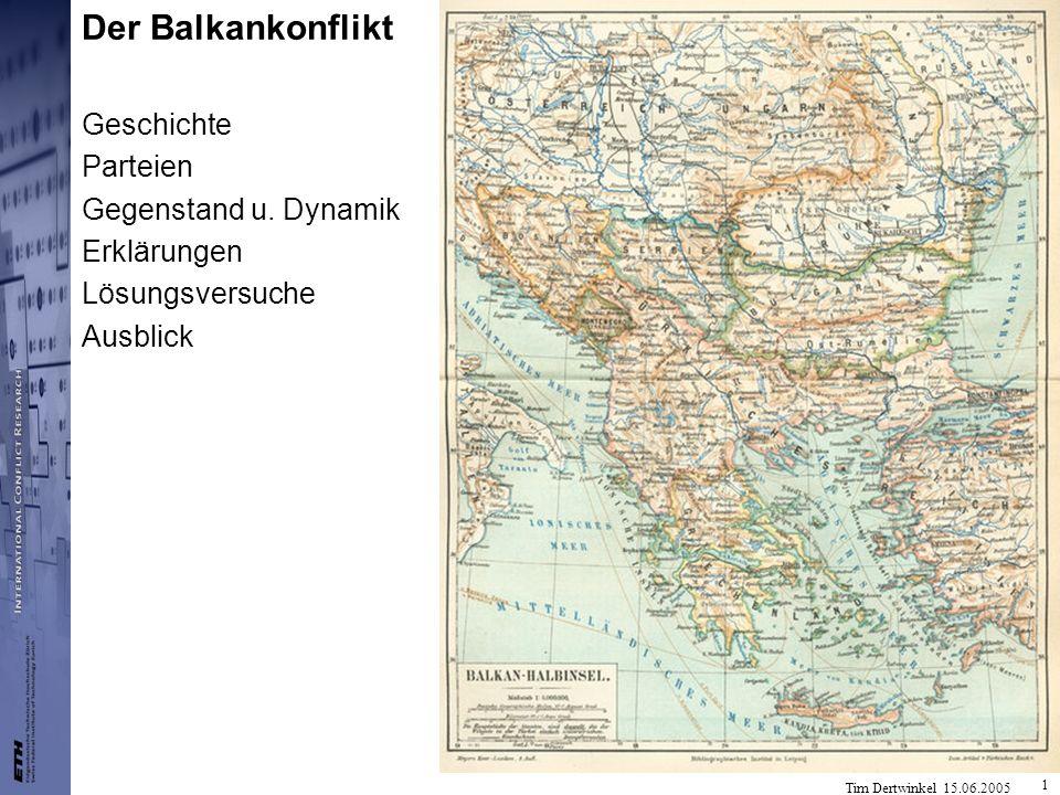 Tim Dertwinkel 15.06.2005 1 Der Balkankonflikt Geschichte Parteien Gegenstand u. Dynamik Erklärungen Lösungsversuche Ausblick