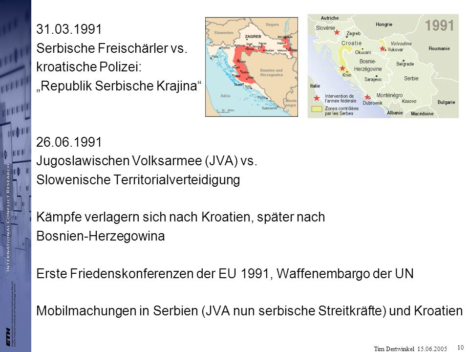 10 31.03.1991 Serbische Freischärler vs. kroatische Polizei: Republik Serbische Krajina 26.06.1991 Jugoslawischen Volksarmee (JVA) vs. Slowenische Ter