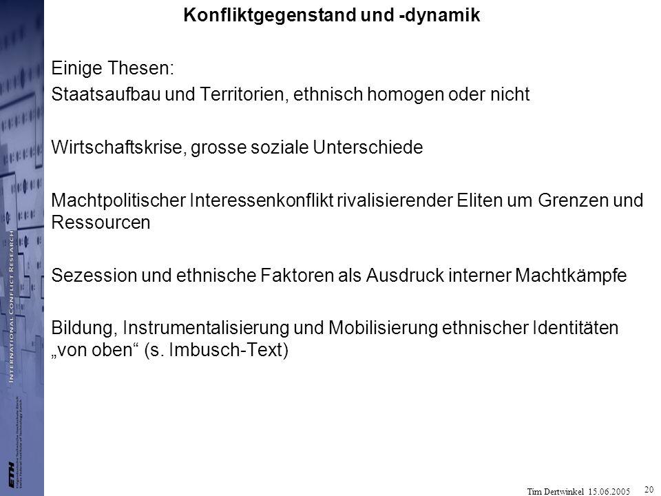 Tim Dertwinkel 15.06.2005 20 Konfliktgegenstand und -dynamik Einige Thesen: Staatsaufbau und Territorien, ethnisch homogen oder nicht Wirtschaftskrise