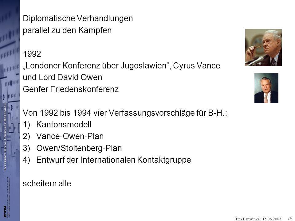 Tim Dertwinkel 15.06.2005 24 Diplomatische Verhandlungen parallel zu den Kämpfen 1992 Londoner Konferenz über Jugoslawien, Cyrus Vance und Lord David