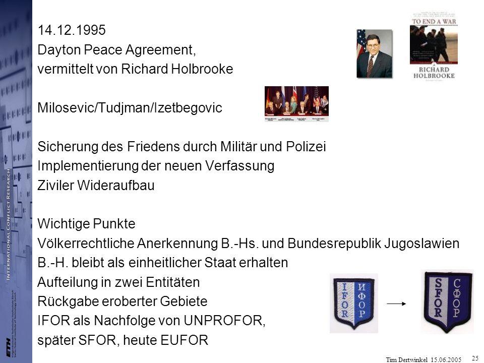 Tim Dertwinkel 15.06.2005 25 14.12.1995 Dayton Peace Agreement, vermittelt von Richard Holbrooke Milosevic/Tudjman/Izetbegovic Sicherung des Friedens