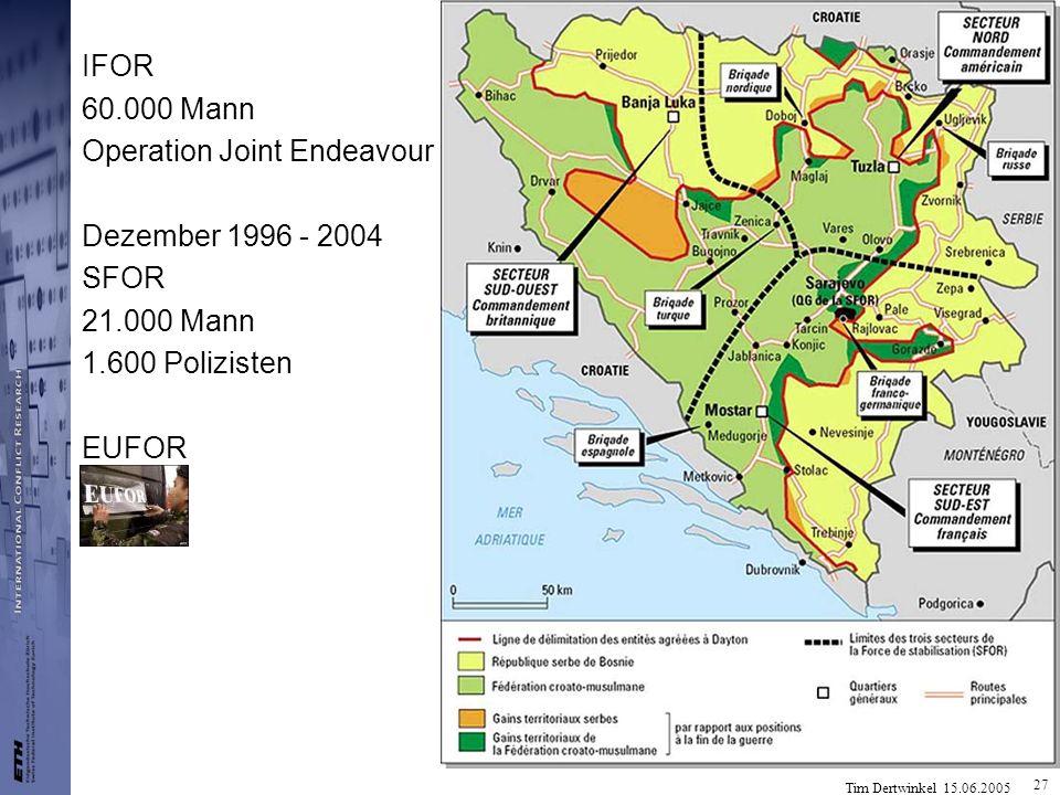 Tim Dertwinkel 15.06.2005 27 IFOR 60.000 Mann Operation Joint Endeavour Dezember 1996 - 2004 SFOR 21.000 Mann 1.600 Polizisten EUFOR