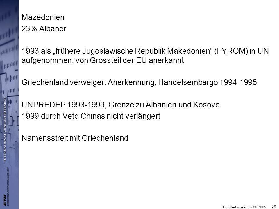 Tim Dertwinkel 15.06.2005 30 Mazedonien 23% Albaner 1993 als frühere Jugoslawische Republik Makedonien (FYROM) in UN aufgenommen, von Grossteil der EU