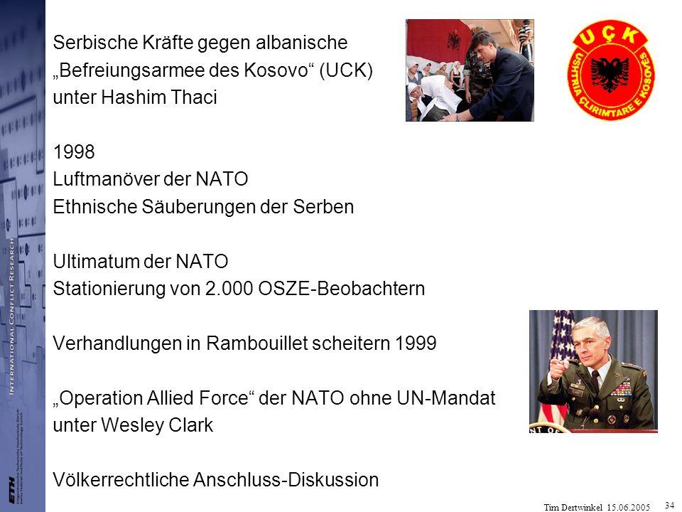 Tim Dertwinkel 15.06.2005 34 Serbische Kräfte gegen albanische Befreiungsarmee des Kosovo (UCK) unter Hashim Thaci 1998 Luftmanöver der NATO Ethnische