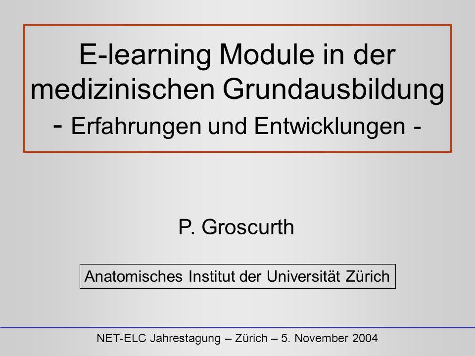 E-learning Module in der medizinischen Grundausbildung - Erfahrungen und Entwicklungen - P. Groscurth Anatomisches Institut der Universität Zürich NET