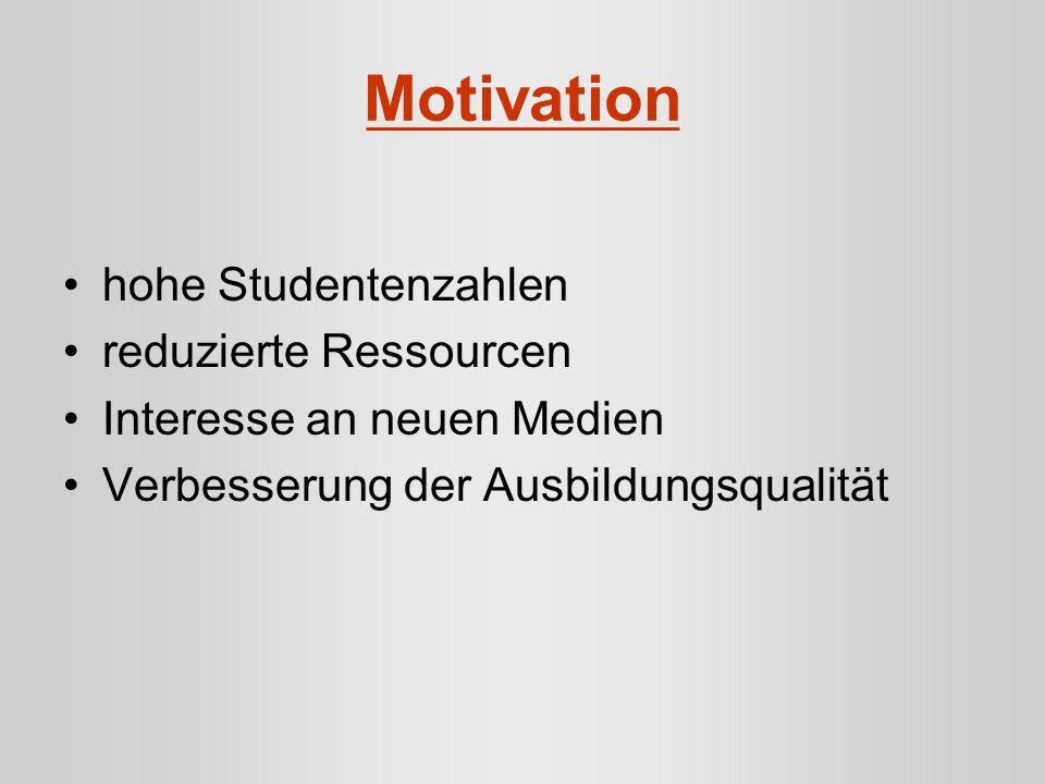 Motivation hohe Studentenzahlen reduzierte Ressourcen Interesse an neuen Medien Verbesserung der Ausbildungsqualität
