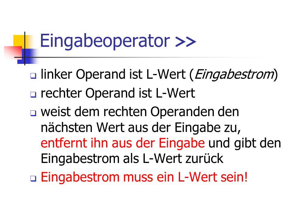 Eingabeoperator >> linker Operand ist L-Wert (Eingabestrom) rechter Operand ist L-Wert weist dem rechten Operanden den nächsten Wert aus der Eingabe zu, entfernt ihn aus der Eingabe und gibt den Eingabestrom als L-Wert zurück Eingabestrom muss ein L-Wert sein!