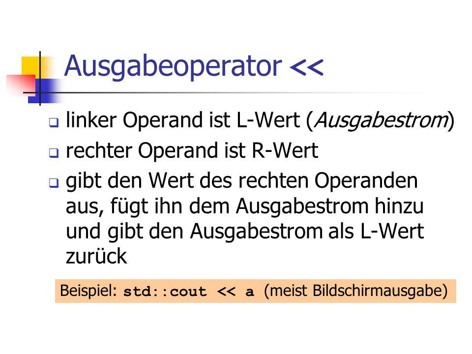 Ausgabeoperator << linker Operand ist L-Wert (Ausgabestrom) rechter Operand ist R-Wert gibt den Wert des rechten Operanden aus, fügt ihn dem Ausgabestrom hinzu und gibt den Ausgabestrom als L-Wert zurück Beispiel: std::cout << a (meist Bildschirmausgabe)