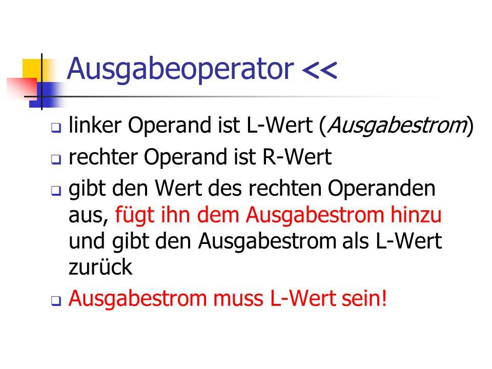 Ausgabeoperator << linker Operand ist L-Wert (Ausgabestrom) rechter Operand ist R-Wert gibt den Wert des rechten Operanden aus, fügt ihn dem Ausgabestrom hinzu und gibt den Ausgabestrom als L-Wert zurück Ausgabestrom muss L-Wert sein!