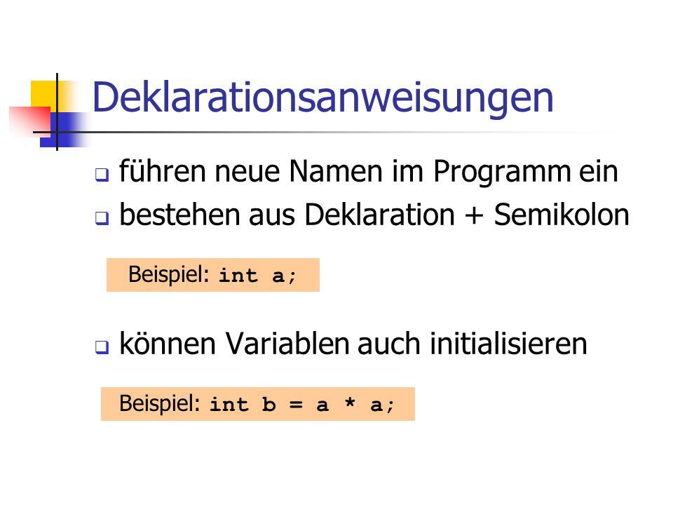 Deklarationsanweisungen führen neue Namen im Programm ein bestehen aus Deklaration + Semikolon können Variablen auch initialisieren Beispiel: int a; Beispiel: int b = a * a;