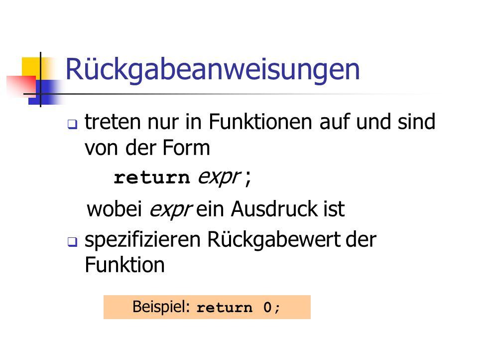 Rückgabeanweisungen treten nur in Funktionen auf und sind von der Form return expr ; wobei expr ein Ausdruck ist spezifizieren Rückgabewert der Funktion Beispiel: return 0;