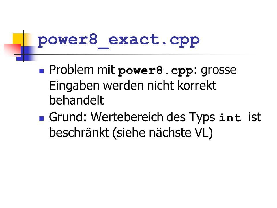 power8_exact.cpp Problem mit power8.cpp : grosse Eingaben werden nicht korrekt behandelt Grund: Wertebereich des Typs int ist beschränkt (siehe nächste VL)