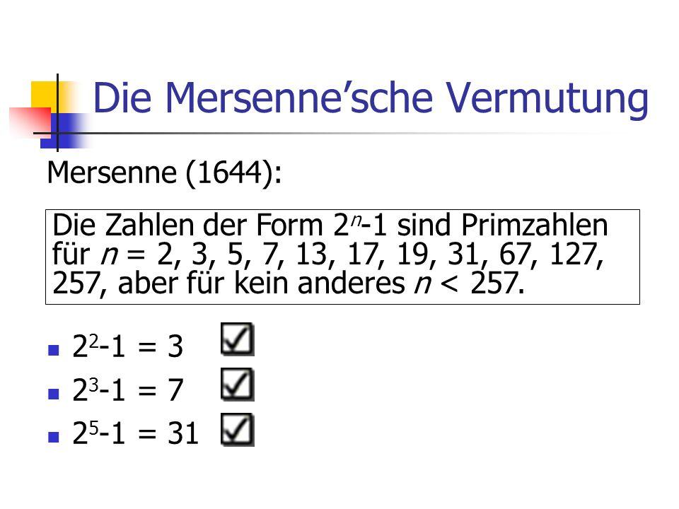 Die Mersennesche Vermutung Mersenne (1644): 2 2 -1 = 3 2 3 -1 = 7 2 5 -1 = 31 Die Zahlen der Form 2 n -1 sind Primzahlen für n = 2, 3, 5, 7, 13, 17, 19, 31, 67, 127, 257, aber für kein anderes n < 257.