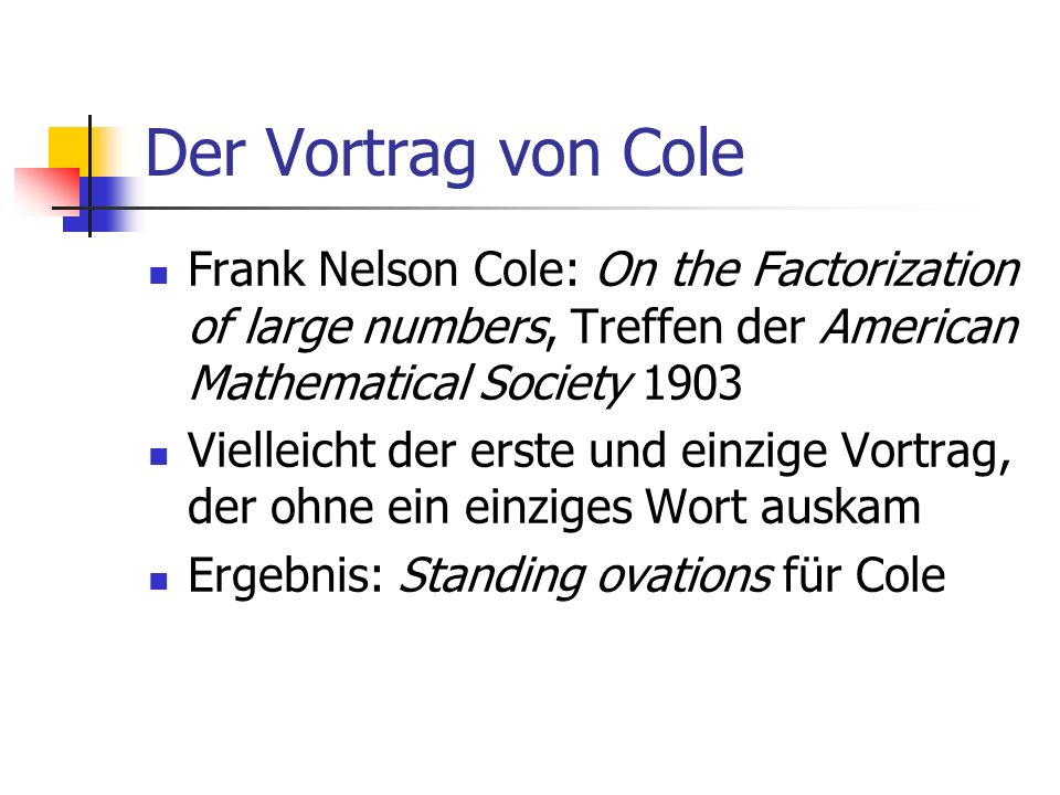 Der Vortrag von Cole Frank Nelson Cole: On the Factorization of large numbers, Treffen der American Mathematical Society 1903 Vielleicht der erste und einzige Vortrag, der ohne ein einziges Wort auskam Ergebnis: Standing ovations für Cole