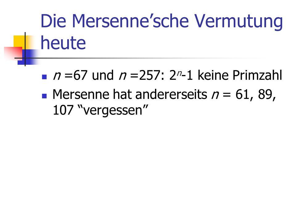 Die Mersennesche Vermutung heute n =67 und n =257: 2 n -1 keine Primzahl Mersenne hat andererseits n = 61, 89, 107 vergessen