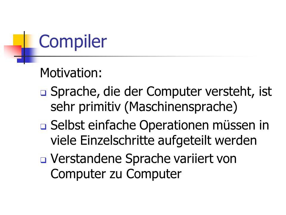 Compiler Motivation: Sprache, die der Computer versteht, ist sehr primitiv (Maschinensprache) Selbst einfache Operationen müssen in viele Einzelschritte aufgeteilt werden Verstandene Sprache variiert von Computer zu Computer