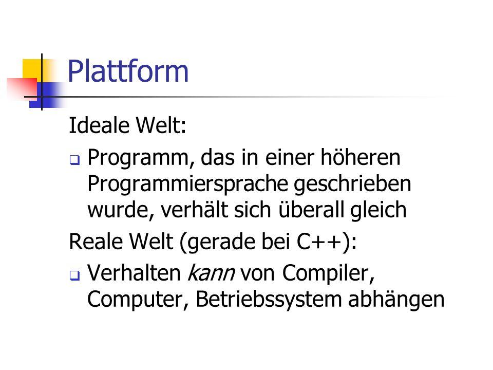 Plattform Ideale Welt: Programm, das in einer höheren Programmiersprache geschrieben wurde, verhält sich überall gleich Reale Welt (gerade bei C++): Verhalten kann von Compiler, Computer, Betriebssystem abhängen