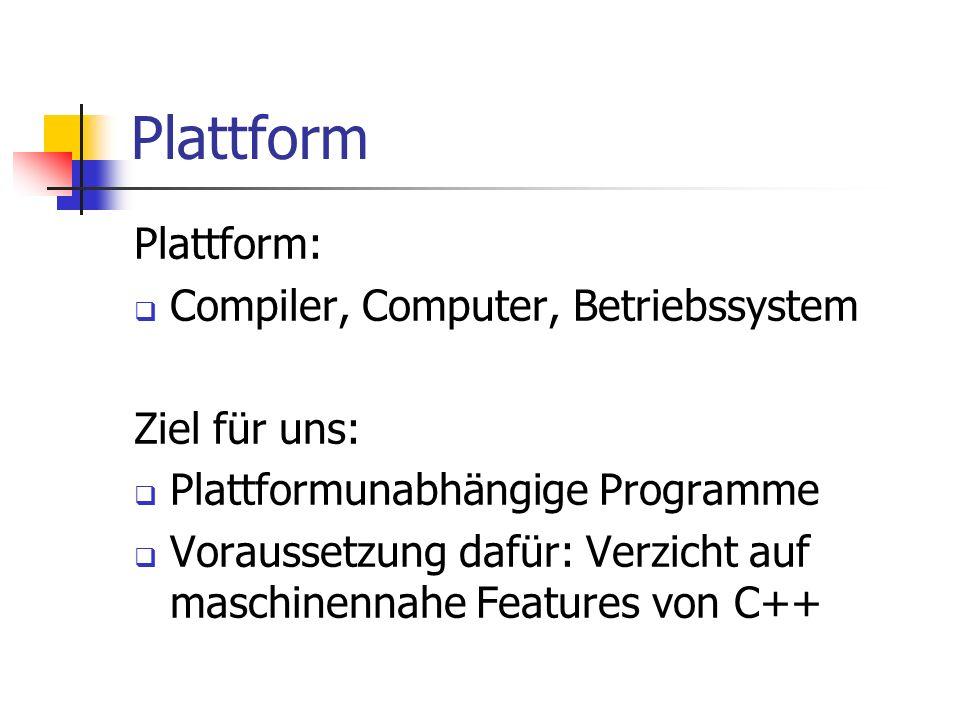 Plattform Plattform: Compiler, Computer, Betriebssystem Ziel für uns: Plattformunabhängige Programme Voraussetzung dafür: Verzicht auf maschinennahe Features von C++