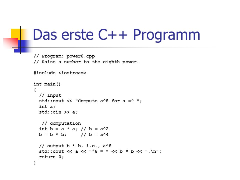 Das erste C++ Programm // Program: power8.cpp // Raise a number to the eighth power. #include int main() { // input std::cout <<