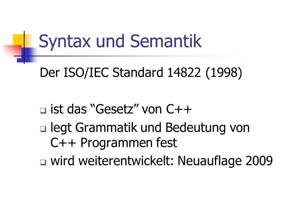 Syntax und Semantik Der ISO/IEC Standard 14822 (1998) ist das Gesetz von C++ legt Grammatik und Bedeutung von C++ Programmen fest wird weiterentwickelt: Neuauflage 2009