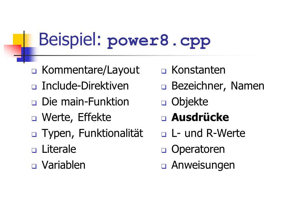 Beispiel: power8.cpp Kommentare/Layout Include-Direktiven Die main-Funktion Werte, Effekte Typen, Funktionalität Literale Variablen Konstanten Bezeichner, Namen Objekte Ausdrücke L- und R-Werte Operatoren Anweisungen