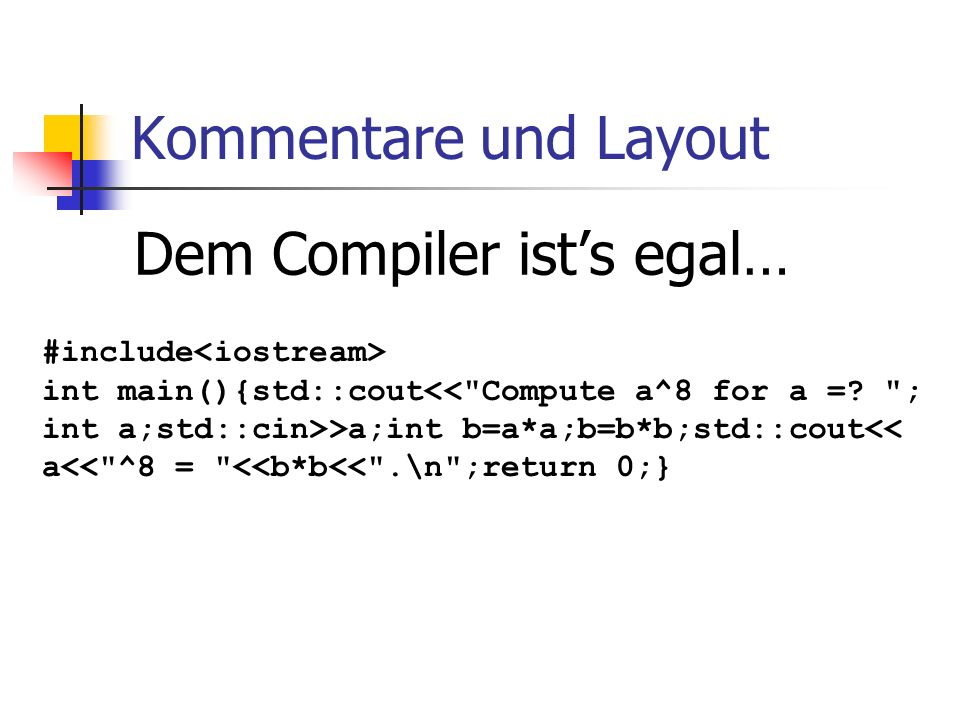 Kommentare und Layout Dem Compiler ists egal… #include int main(){std::cout<< Compute a^8 for a =.