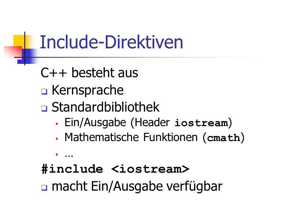 Include-Direktiven C++ besteht aus Kernsprache Standardbibliothek Ein/Ausgabe (Header iostream ) Mathematische Funktionen ( cmath ) … #include macht Ein/Ausgabe verfügbar