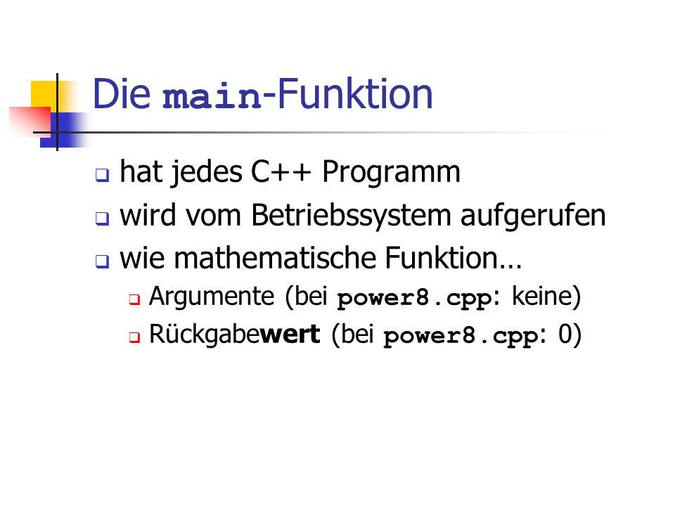 Die main -Funktion hat jedes C++ Programm wird vom Betriebssystem aufgerufen wie mathematische Funktion… Argumente (bei power8.cpp : keine) Rückgabewert (bei power8.cpp : 0)