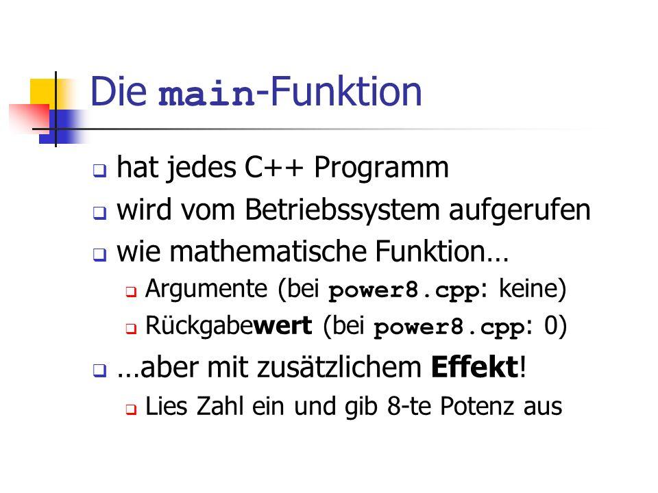 Die main -Funktion hat jedes C++ Programm wird vom Betriebssystem aufgerufen wie mathematische Funktion… Argumente (bei power8.cpp : keine) Rückgabewert (bei power8.cpp : 0) …aber mit zusätzlichem Effekt.