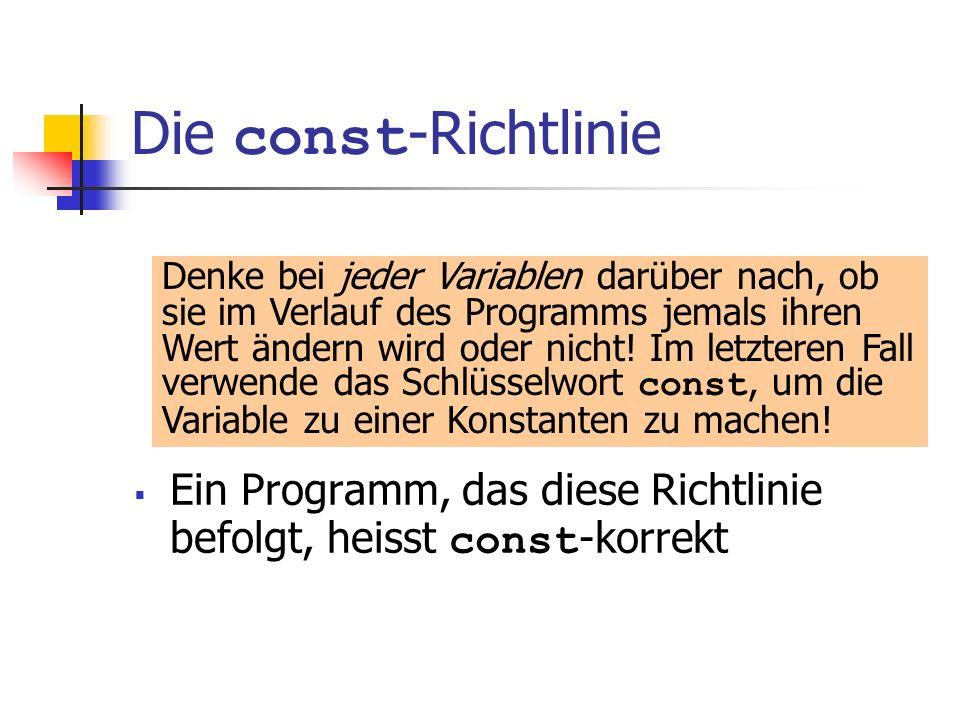 Die const -Richtlinie Ein Programm, das diese Richtlinie befolgt, heisst const -korrekt Denke bei jeder Variablen darüber nach, ob sie im Verlauf des Programms jemals ihren Wert ändern wird oder nicht.