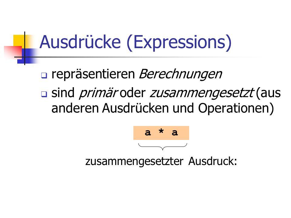 Ausdrücke (Expressions) repräsentieren Berechnungen sind primär oder zusammengesetzt (aus anderen Ausdrücken und Operationen) a * a zusammengesetzter Ausdruck:
