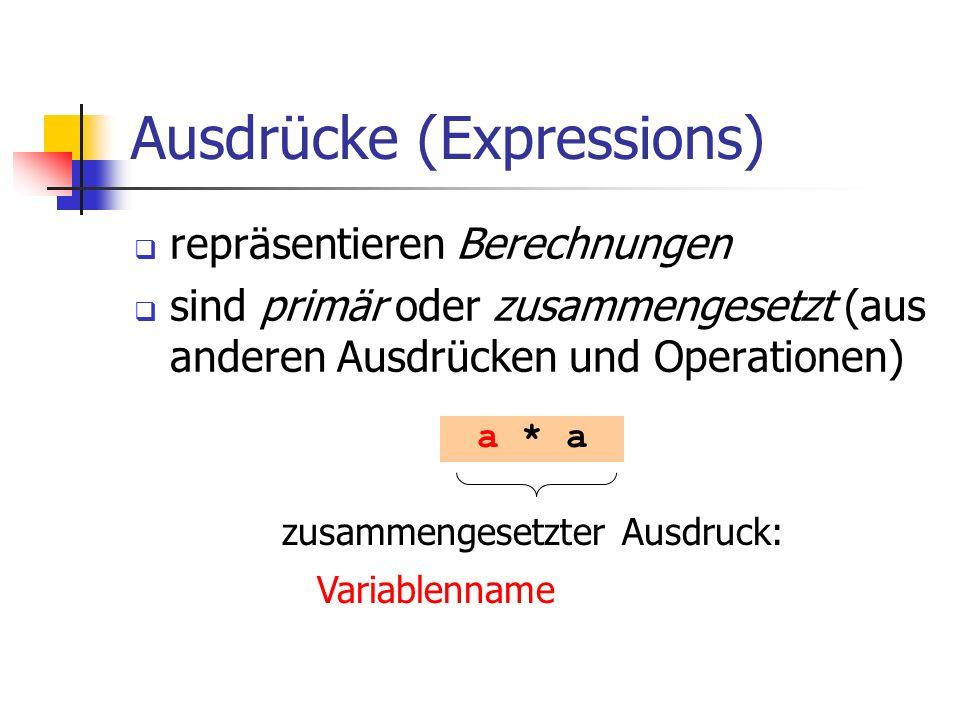 Ausdrücke (Expressions) repräsentieren Berechnungen sind primär oder zusammengesetzt (aus anderen Ausdrücken und Operationen) a * a zusammengesetzter Ausdruck: Variablenname