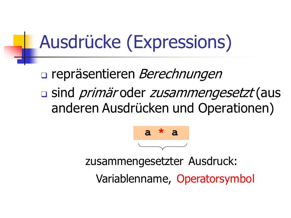 Ausdrücke (Expressions) repräsentieren Berechnungen sind primär oder zusammengesetzt (aus anderen Ausdrücken und Operationen) a * a zusammengesetzter Ausdruck: Variablenname, Operatorsymbol