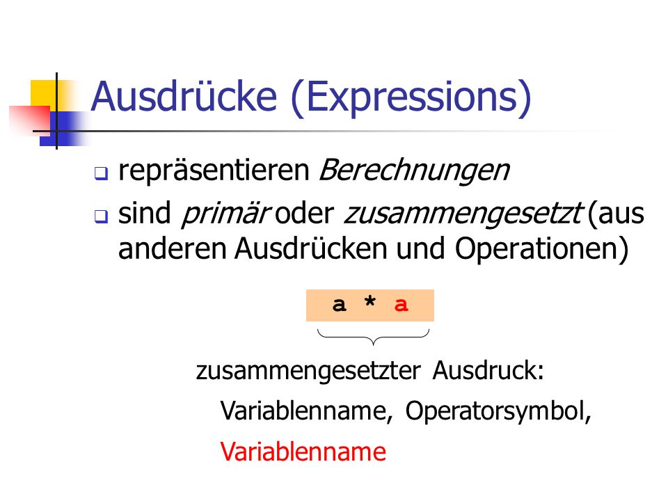 Ausdrücke (Expressions) repräsentieren Berechnungen sind primär oder zusammengesetzt (aus anderen Ausdrücken und Operationen) a * a zusammengesetzter Ausdruck: Variablenname, Operatorsymbol, Variablenname