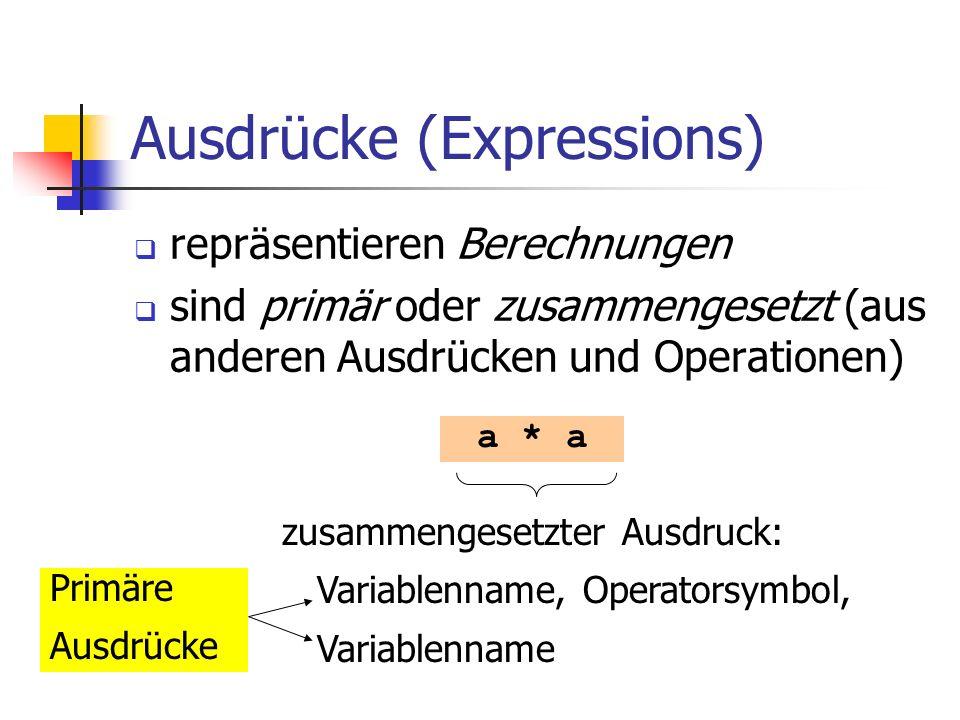 Ausdrücke (Expressions) repräsentieren Berechnungen sind primär oder zusammengesetzt (aus anderen Ausdrücken und Operationen) a * a zusammengesetzter Ausdruck: Variablenname, Operatorsymbol, Variablenname Primäre Ausdrücke