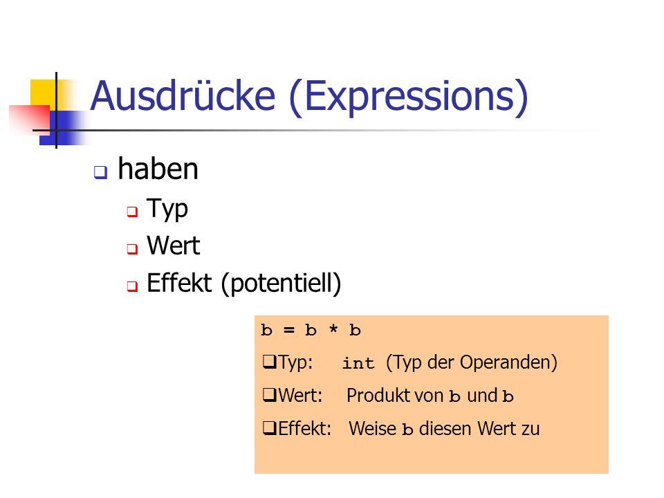 Ausdrücke (Expressions) haben Typ Wert Effekt (potentiell) b = b * b Typ: int (Typ der Operanden) Wert: Produkt von b und b Effekt: Weise b diesen Wert zu