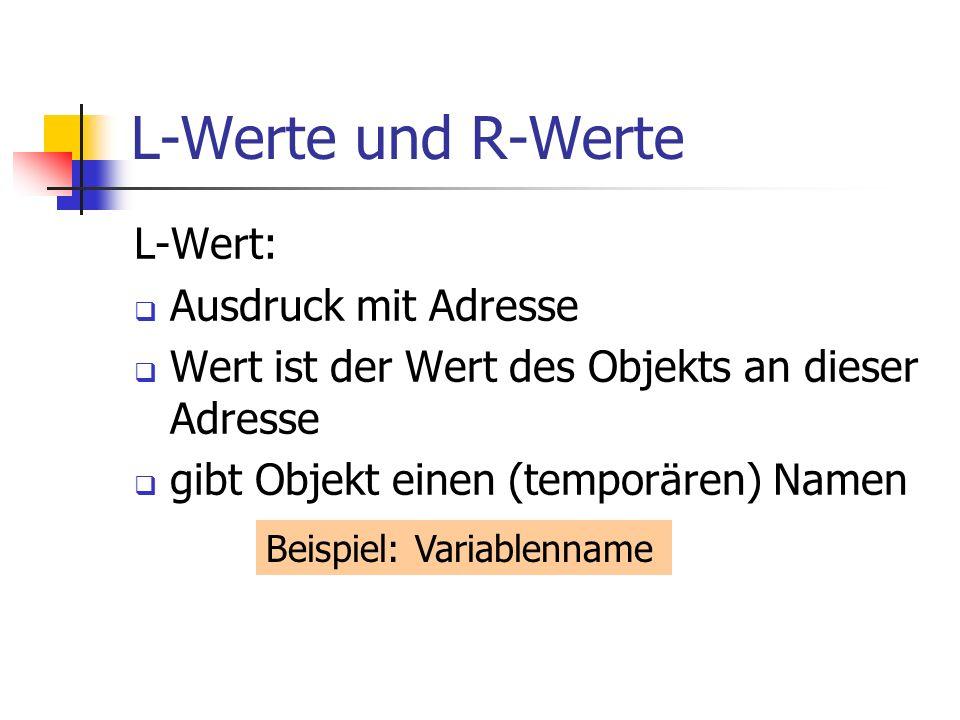 L-Werte und R-Werte L-Wert: Ausdruck mit Adresse Wert ist der Wert des Objekts an dieser Adresse gibt Objekt einen (temporären) Namen Beispiel: Variablenname