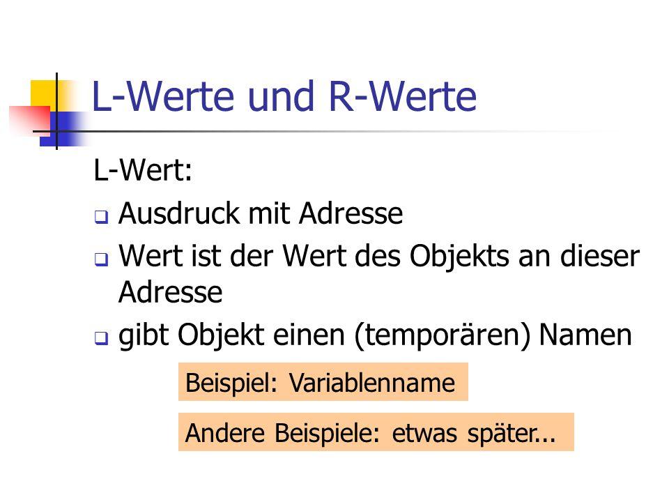 L-Werte und R-Werte L-Wert: Ausdruck mit Adresse Wert ist der Wert des Objekts an dieser Adresse gibt Objekt einen (temporären) Namen Beispiel: Variablenname Andere Beispiele: etwas später...