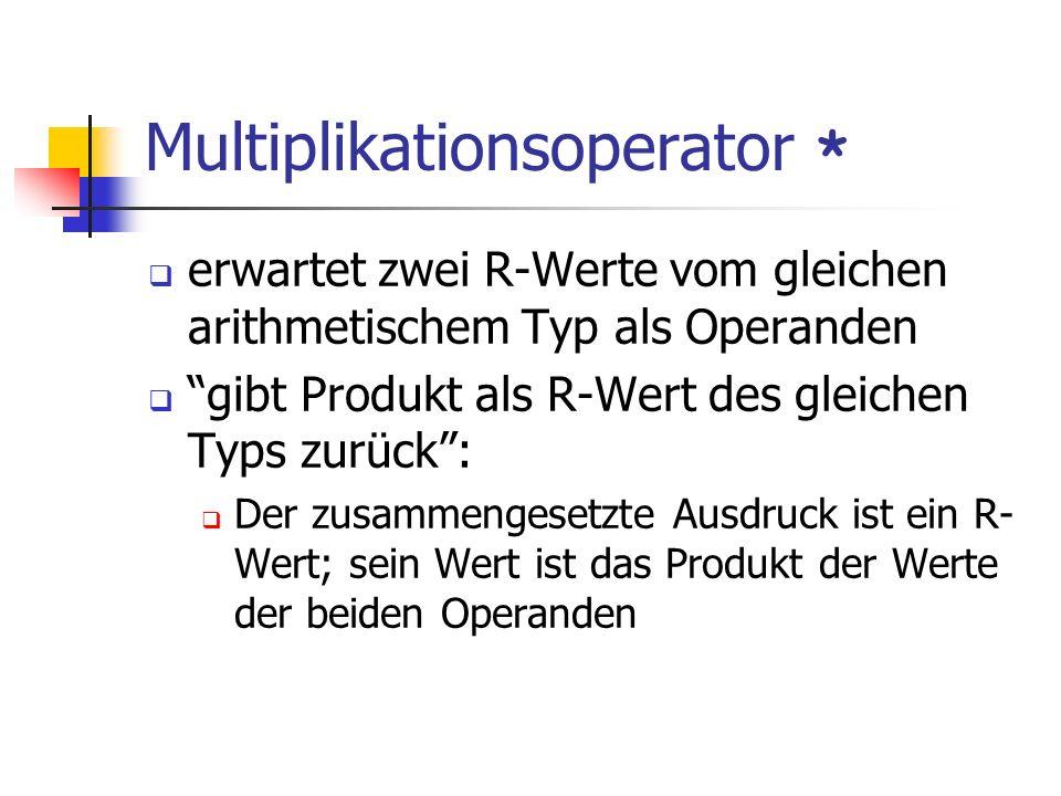 Multiplikationsoperator * erwartet zwei R-Werte vom gleichen arithmetischem Typ als Operanden gibt Produkt als R-Wert des gleichen Typs zurück: Der zusammengesetzte Ausdruck ist ein R- Wert; sein Wert ist das Produkt der Werte der beiden Operanden