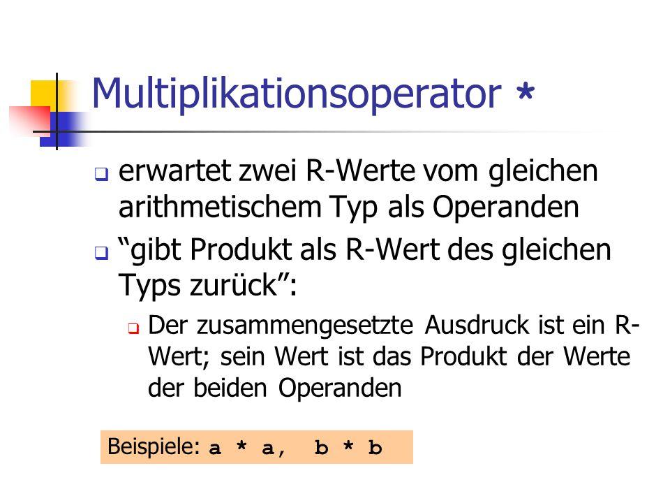 Multiplikationsoperator * erwartet zwei R-Werte vom gleichen arithmetischem Typ als Operanden gibt Produkt als R-Wert des gleichen Typs zurück: Der zusammengesetzte Ausdruck ist ein R- Wert; sein Wert ist das Produkt der Werte der beiden Operanden Beispiele: a * a, b * b