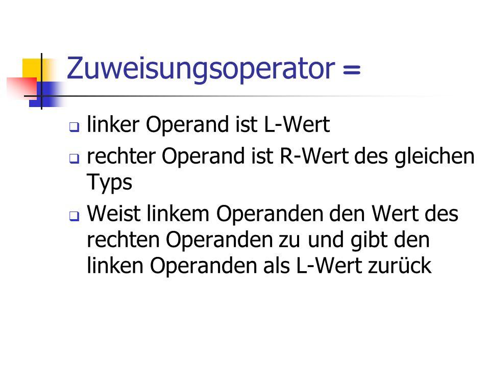 Zuweisungsoperator = linker Operand ist L-Wert rechter Operand ist R-Wert des gleichen Typs Weist linkem Operanden den Wert des rechten Operanden zu und gibt den linken Operanden als L-Wert zurück