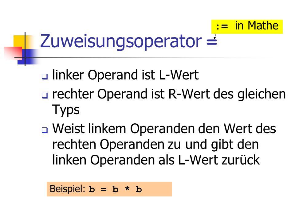 Zuweisungsoperator = linker Operand ist L-Wert rechter Operand ist R-Wert des gleichen Typs Weist linkem Operanden den Wert des rechten Operanden zu und gibt den linken Operanden als L-Wert zurück Beispiel: b = b * b := in Mathe