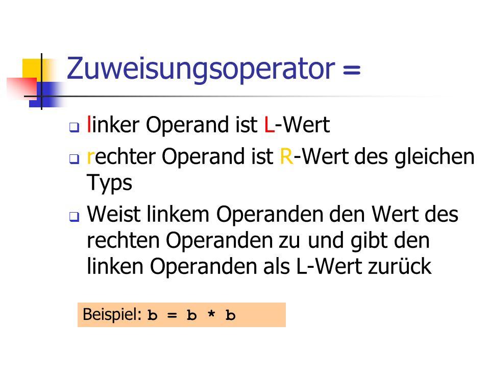 Zuweisungsoperator = linker Operand ist L-Wert rechter Operand ist R-Wert des gleichen Typs Weist linkem Operanden den Wert des rechten Operanden zu und gibt den linken Operanden als L-Wert zurück Beispiel: b = b * b