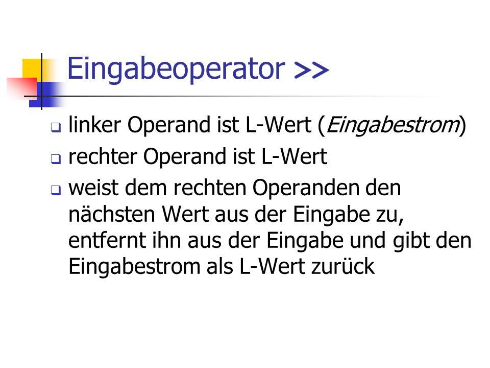 Eingabeoperator >> linker Operand ist L-Wert (Eingabestrom) rechter Operand ist L-Wert weist dem rechten Operanden den nächsten Wert aus der Eingabe zu, entfernt ihn aus der Eingabe und gibt den Eingabestrom als L-Wert zurück