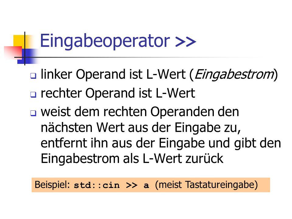 Eingabeoperator >> linker Operand ist L-Wert (Eingabestrom) rechter Operand ist L-Wert weist dem rechten Operanden den nächsten Wert aus der Eingabe zu, entfernt ihn aus der Eingabe und gibt den Eingabestrom als L-Wert zurück Beispiel: std::cin >> a (meist Tastatureingabe)