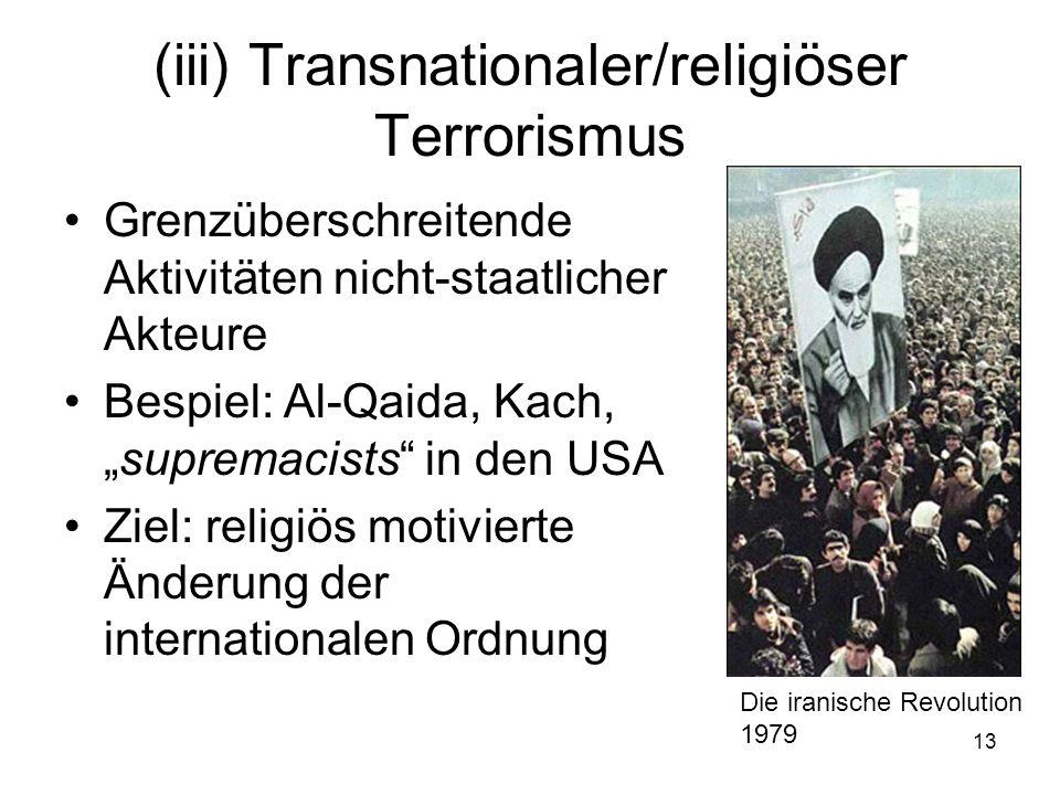 13 (iii) Transnationaler/religiöser Terrorismus Grenzüberschreitende Aktivitäten nicht-staatlicher Akteure Bespiel: Al-Qaida, Kach,supremacists in den